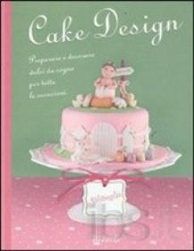 Copertina Cake design. Preparare e decorare dolci da sogno per tutte le occasioni