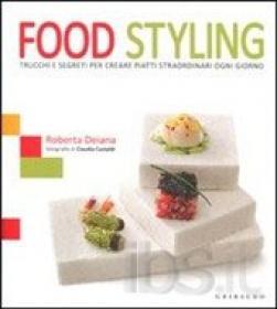 Food styling. Trucchi e segreti per creare piatti straordinari ogni giorno