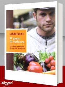 Libro di Simone Rugiati: Il gusto di sedurre. Le ricette e i segreti di uno chef da amare