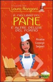 Il mio libro del pane e altre delizie del forno. Ricette, consigli di Rangoni Laura