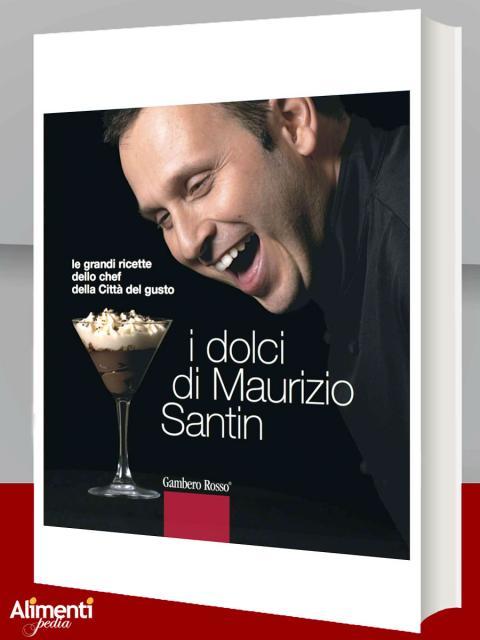 I dolci di Maurizio Santin. Le grandi ricette dello chef della Città del gusto